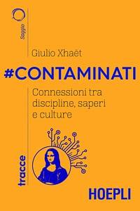 Copertina libro #Contaminati. Connessioni tra discipline, saperi e culture di Giulio Xhaet